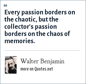 Walter Benjamin: Every passion borders on the chaotic, but the collector's passion borders on the chaos of memories.