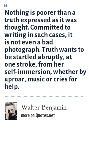 Walter Benjamin: Nothing is poorer than a truth expressed as it was thought. Committed to writing in such cases, it is not even a bad photograph. Truth wants to be startled abruptly, at one stroke, from her self-immersion, whether by uproar, music or cries for help.