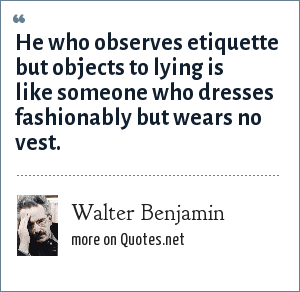 Walter Benjamin: He who observes etiquette but objects to lying is like someone who dresses fashionably but wears no vest.