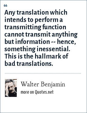 Walter Benjamin: Any translation which intends to perform a transmitting function cannot transmit anything but information -- hence, something inessential. This is the hallmark of bad translations.
