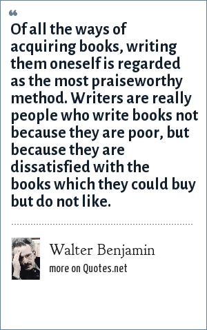 Walter Benjamin: Of all the ways of acquiring books, writing them oneself is regarded as the most praiseworthy method. Writers are really people who write books not because they are poor, but because they are dissatisfied with the books which they could buy but do not like.