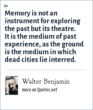 Walter Benjamin: Memory is not an instrument for exploring the past but its theatre. It is the medium of past experience, as the ground is the medium in which dead cities lie interred.