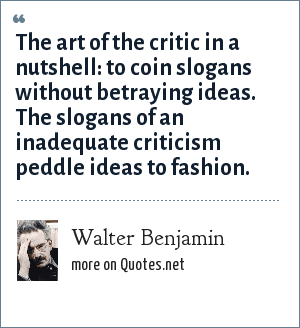 Walter Benjamin: The art of the critic in a nutshell: to coin slogans without betraying ideas. The slogans of an inadequate criticism peddle ideas to fashion.