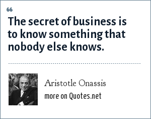 Aristotle Onassis: The secret of business is to know something that nobody else knows.