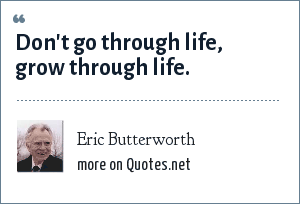 Eric Butterworth: Don't go through life, grow through life.