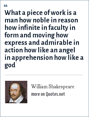 William Shakespeare: What a piece of work is a man how noble in reason how infinite in faculty in form and moving how express and admirable in action how like an angel in apprehension how like a god
