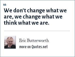 Eric Butterworth: We don't change what we are, we change what we think what we are.