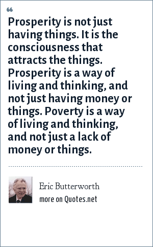 Eric Butterworth: Prosperity is not just having things. It is the consciousness that attracts the things. Prosperity is a way of living and thinking, and not just having money or things. Poverty is a way of living and thinking, and not just a lack of money or things.