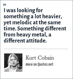 Kurt Cobain: I was looking for something a lot heavier, yet melodic at the same time. Something different from heavy metal, a different attitude.