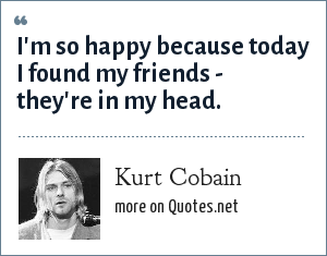 Kurt Cobain: I'm so happy because today I found my friends - they're in my head.