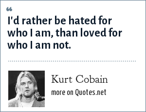 Kurt Cobain: I'd rather be hated for who I am, than loved for who I am not.