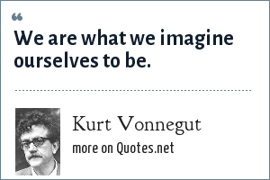 Kurt Vonnegut: We are what we imagine ourselves to be.