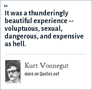Kurt Vonnegut: It was a thunderingly beautiful experience -- voluptuous, sexual, dangerous, and expensive as hell.