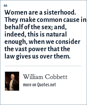 William Cobbett: Women are a sisterhood. They make common cause in behalf of the sex; and, indeed, this is natural enough, when we consider the vast power that the law gives us over them.