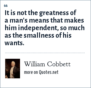 William Cobbett: It is not the greatness of a man's means that makes him independent, so much as the smallness of his wants.