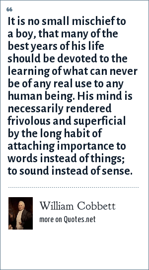 William Cobbett: It is no small mischief to a boy, that many of the best years of his life should be devoted to the learning of what can never be of any real use to any human being. His mind is necessarily rendered frivolous and superficial by the long habit of attaching importance to words instead of things; to sound instead of sense.
