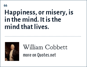 William Cobbett: Happiness, or misery, is in the mind. It is the mind that lives.