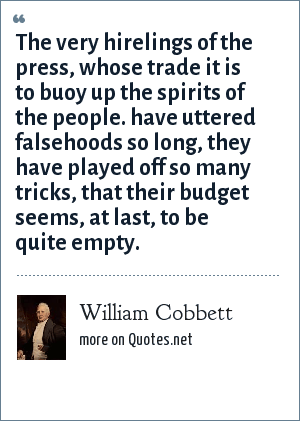 William Cobbett: The very hirelings of the press, whose trade it is to buoy up the spirits of the people. have uttered falsehoods so long, they have played off so many tricks, that their budget seems, at last, to be quite empty.