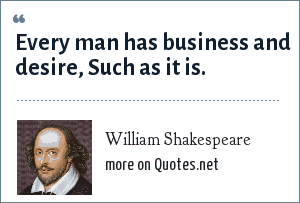 William Shakespeare: Every man has business and desire, Such as it is.