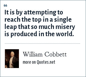 William Cobbett: It is by attempting to reach the top in a single leap that so much misery is produced in the world.