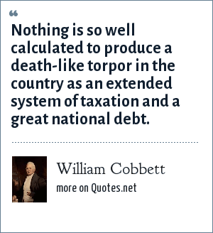 William Cobbett: Nothing is so well calculated to produce a death-like torpor in the country as an extended system of taxation and a great national debt.