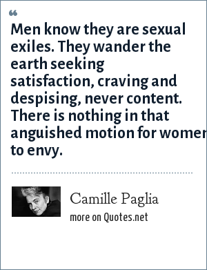 Camille Paglia: Men know they are sexual exiles. They wander the earth seeking satisfaction, craving and despising, never content. There is nothing in that anguished motion for women to envy.