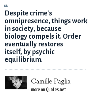 Camille Paglia: Despite crime's omnipresence, things work in society, because biology compels it. Order eventually restores itself, by psychic equilibrium.