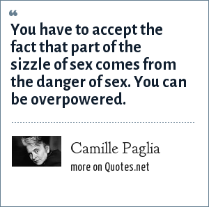 Camille Paglia: You have to accept the fact that part of the sizzle of sex comes from the danger of sex. You can be overpowered.