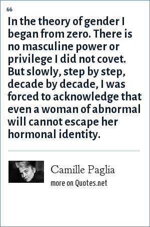 Camille Paglia: In the theory of gender I began from zero. There is no masculine power or privilege I did not covet. But slowly, step by step, decade by decade, I was forced to acknowledge that even a woman of abnormal will cannot escape her hormonal identity.