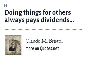 Claude M. Bristol: Doing things for others always pays dividends...