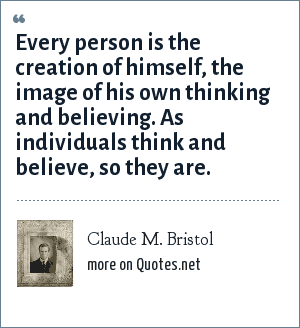 Claude M. Bristol: Every person is the creation of himself, the image of his own thinking and believing. As individuals think and believe, so they are.