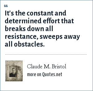 Claude M. Bristol: It's the constant and determined effort that breaks down all resistance, sweeps away all obstacles.