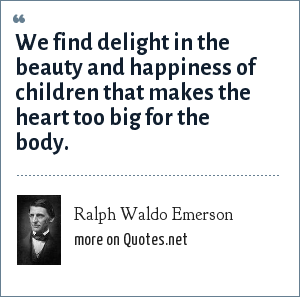 Ralph Waldo Emerson: We find delight in the beauty and happiness of children that makes the heart too big for the body.