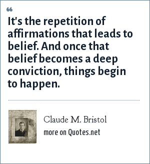Claude M. Bristol: It's the repetition of affirmations that leads to belief. And once that belief becomes a deep conviction, things begin to happen.