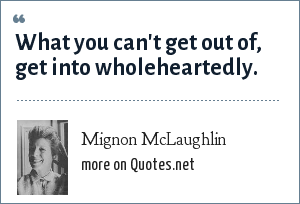 Mignon McLaughlin: What you can't get out of, get into wholeheartedly.