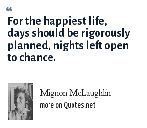 Mignon McLaughlin: For the happiest life, days should be rigorously planned, nights left open to chance.