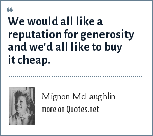 Mignon McLaughlin: We would all like a reputation for generosity and we'd all like to buy it cheap.