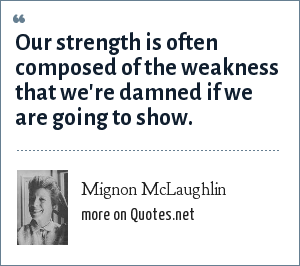 Mignon McLaughlin: Our strength is often composed of the weakness that we're damned if we are going to show.
