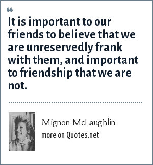 Mignon McLaughlin: It is important to our friends to believe that we are unreservedly frank with them, and important to friendship that we are not.