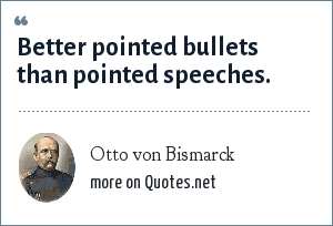 Otto von Bismarck: Better pointed bullets than pointed speeches.