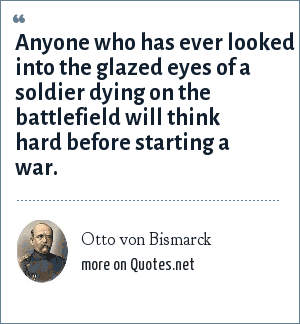Otto von Bismarck: Anyone who has ever looked into the glazed eyes of a soldier dying on the battlefield will think hard before starting a war.