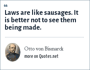 Otto von Bismarck: Laws are like sausages. It is better not to see them being made.