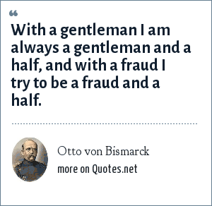 Otto von Bismarck: With a gentleman I am always a gentleman and a half, and with a fraud I try to be a fraud and a half.