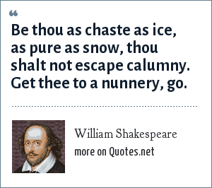 William Shakespeare: Be thou as chaste as ice, as pure as snow, thou shalt not escape calumny. Get thee to a nunnery, go.