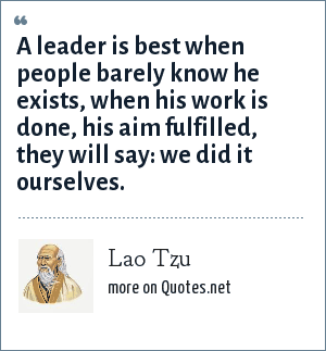 Lao Tzu: A leader is best when people barely know he exists, when his work is done, his aim fulfilled, they will say: we did it ourselves.