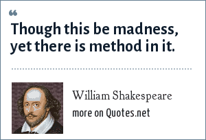 William Shakespeare: Though this be madness, yet there is method in 't.