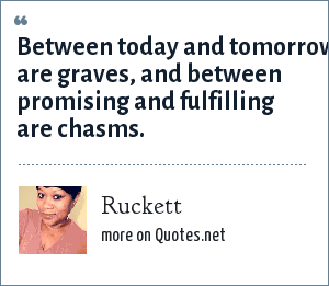 Ruckett: Between today and tomorrow are graves, and between promising and fulfilling are chasms.