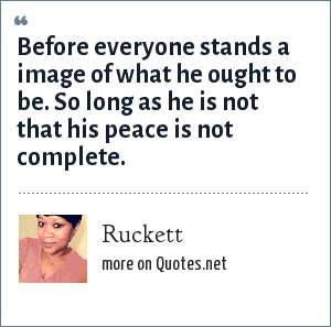 Ruckett: Before everyone stands a image of what he ought to be. So long as he is not that his peace is not complete.