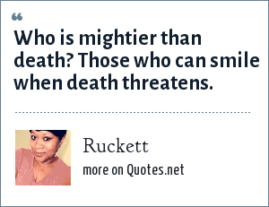 Ruckett: Who is mightier than death? Those who can smile when death threatens.