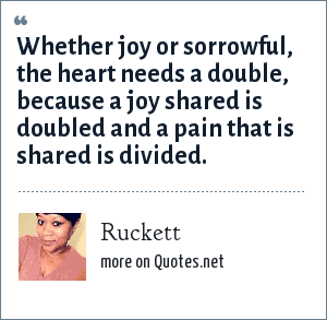 Ruckett: Whether joy or sorrowful, the heart needs a double, because a joy shared is doubled and a pain that is shared is divided.